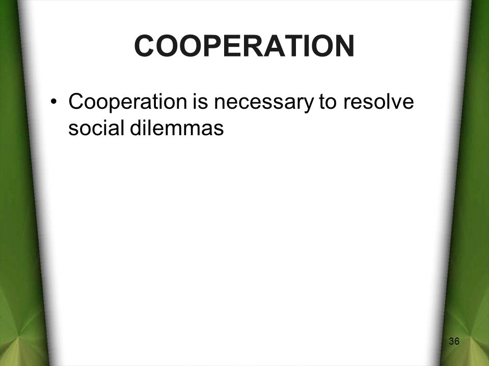 COOPERATION Cooperation is necessary to resolve social dilemmas