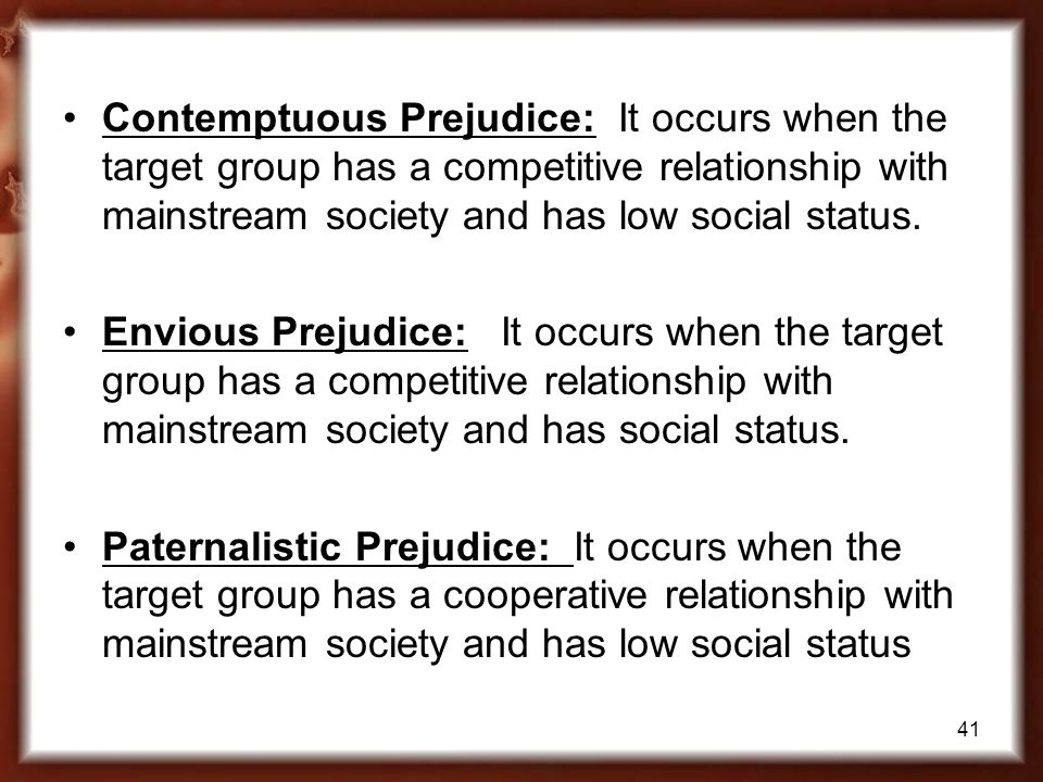 Contemptuous Prejudice: It occurs when the target group has a competitive relationship with mainstream society and has low social status.