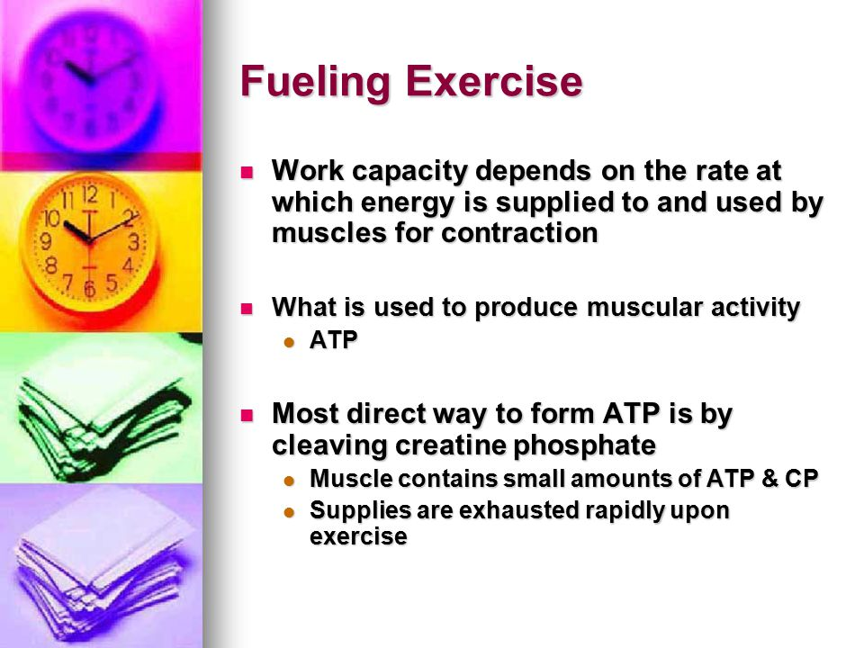 Fueling Exercise Work capacity depends on the rate at which energy is supplied to and used by muscles for contraction.