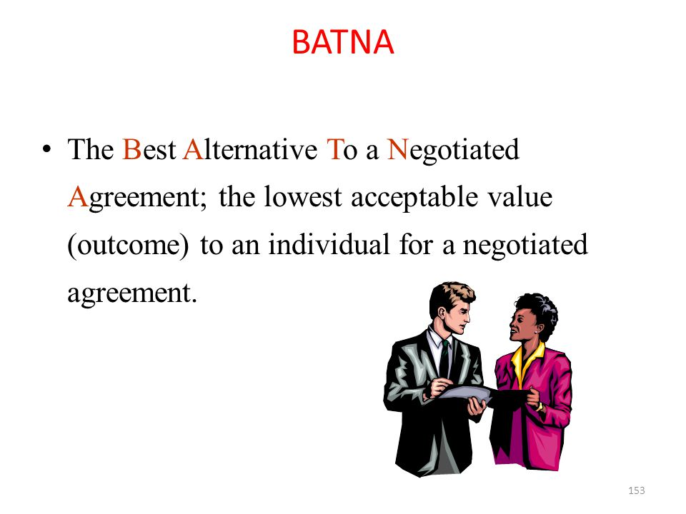 BATNA The Best Alternative To a Negotiated Agreement; the lowest acceptable value (outcome) to an individual for a negotiated agreement.