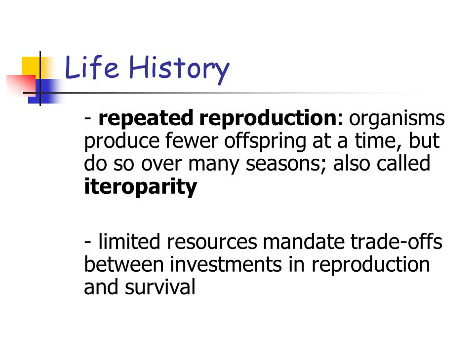 Life History - repeated reproduction: organisms produce fewer offspring at a time, but do so over many seasons; also called iteroparity.