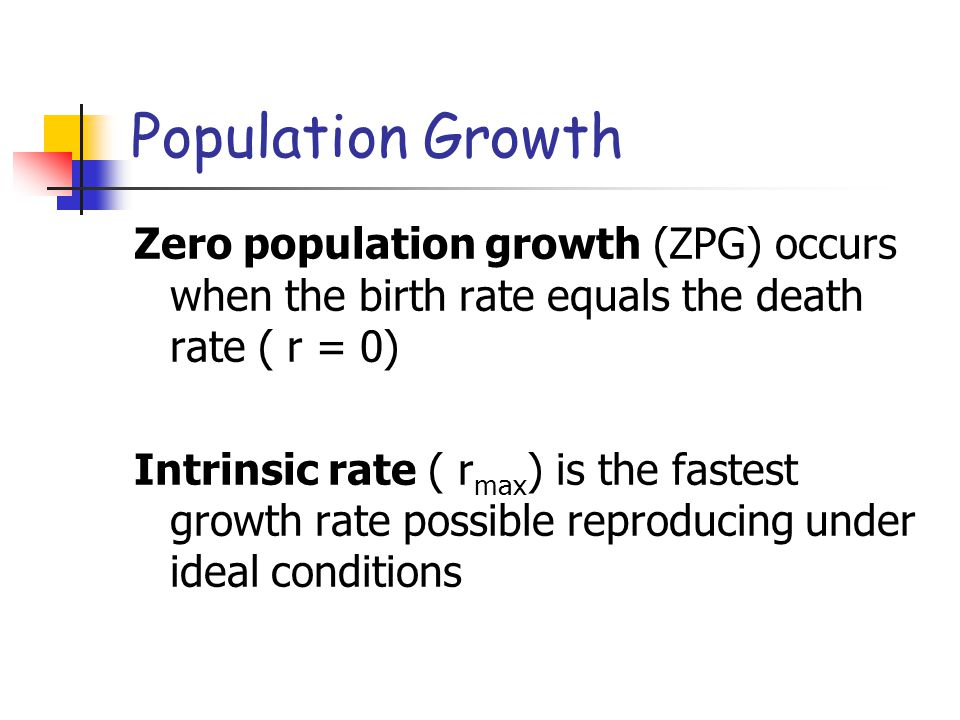 Population Growth Zero population growth (ZPG) occurs when the birth rate equals the death rate ( r = 0)