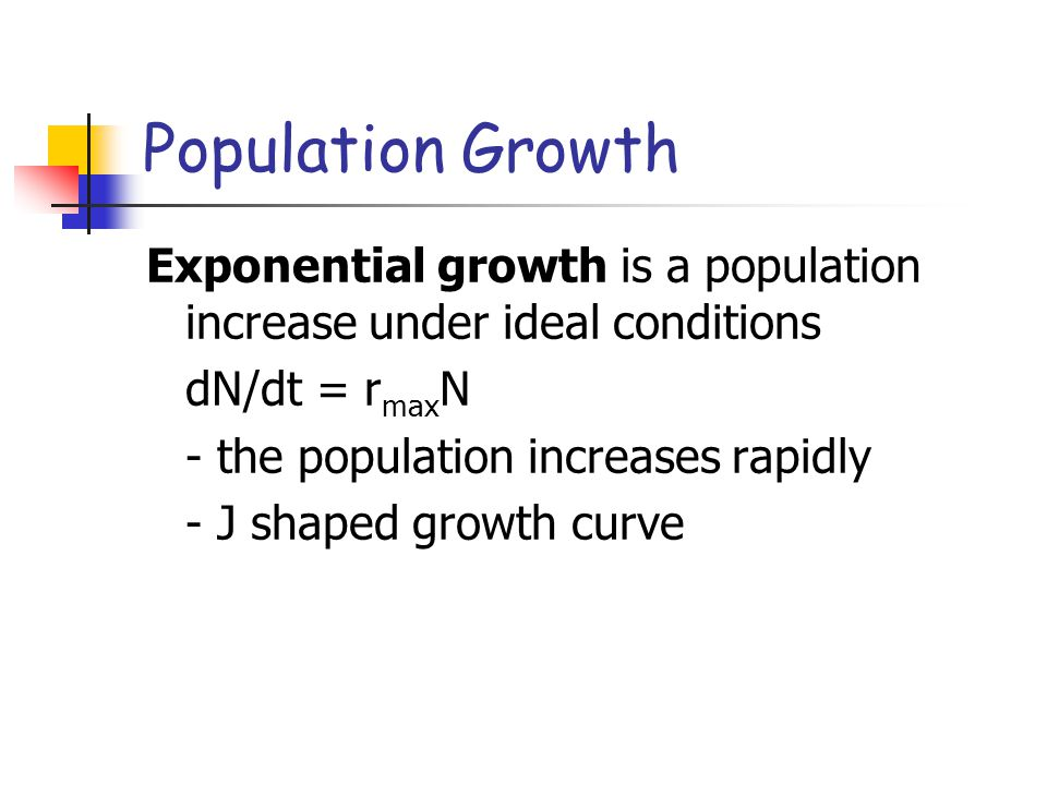 Population Growth Exponential growth is a population increase under ideal conditions. dN/dt = rmaxN.