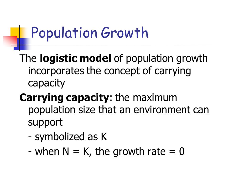 Population Growth The logistic model of population growth incorporates the concept of carrying capacity.