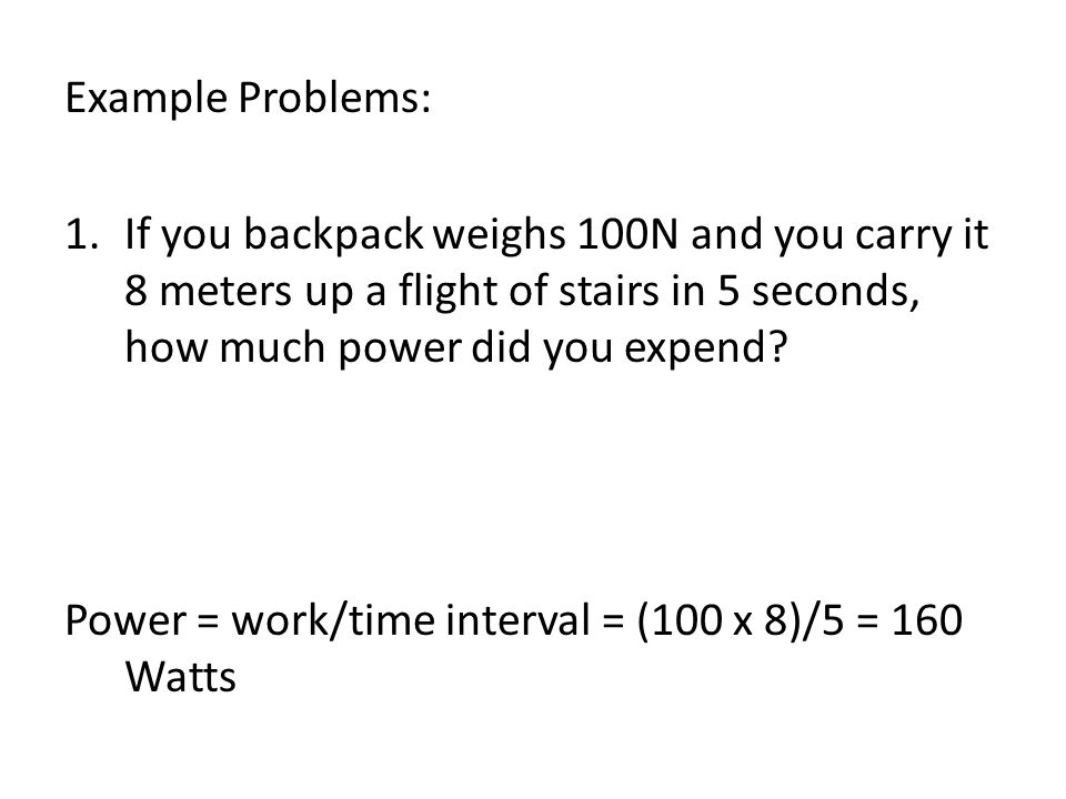 Example Problems: If you backpack weighs 100N and you carry it 8 meters up a flight of stairs in 5 seconds, how much power did you expend