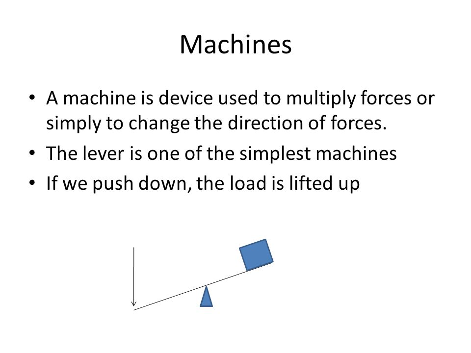Machines A machine is device used to multiply forces or simply to change the direction of forces. The lever is one of the simplest machines.