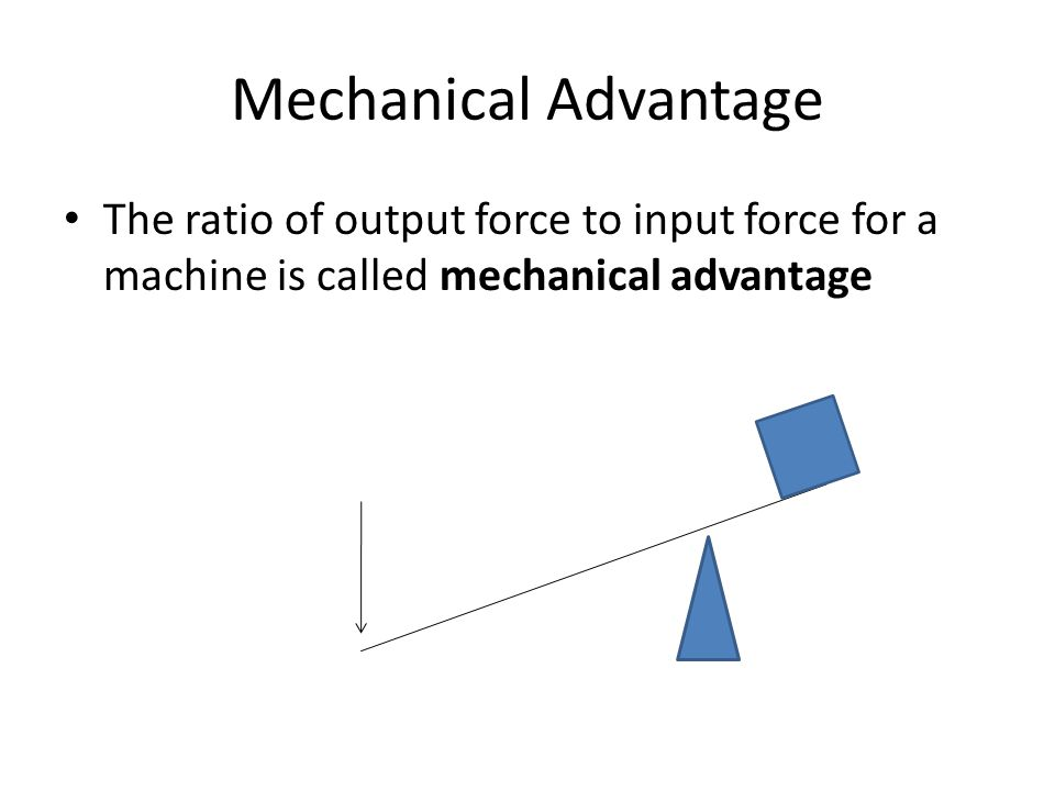 Mechanical Advantage The ratio of output force to input force for a machine is called mechanical advantage.