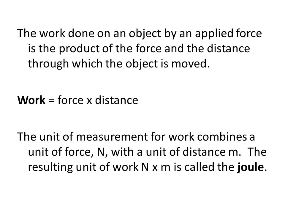 The work done on an object by an applied force is the product of the force and the distance through which the object is moved.
