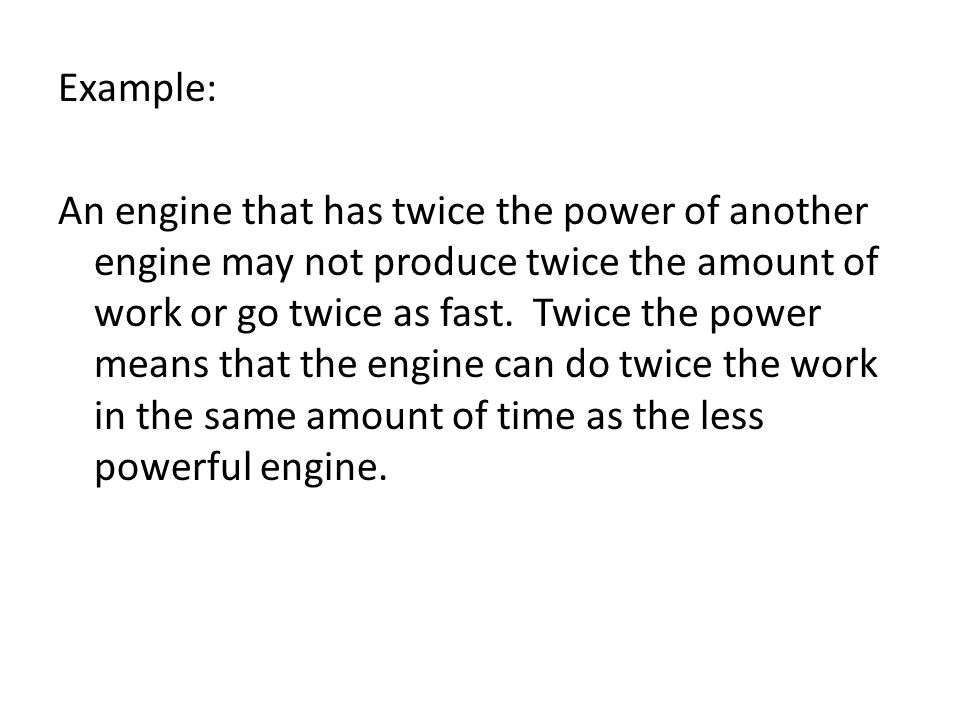 Example: An engine that has twice the power of another engine may not produce twice the amount of work or go twice as fast.