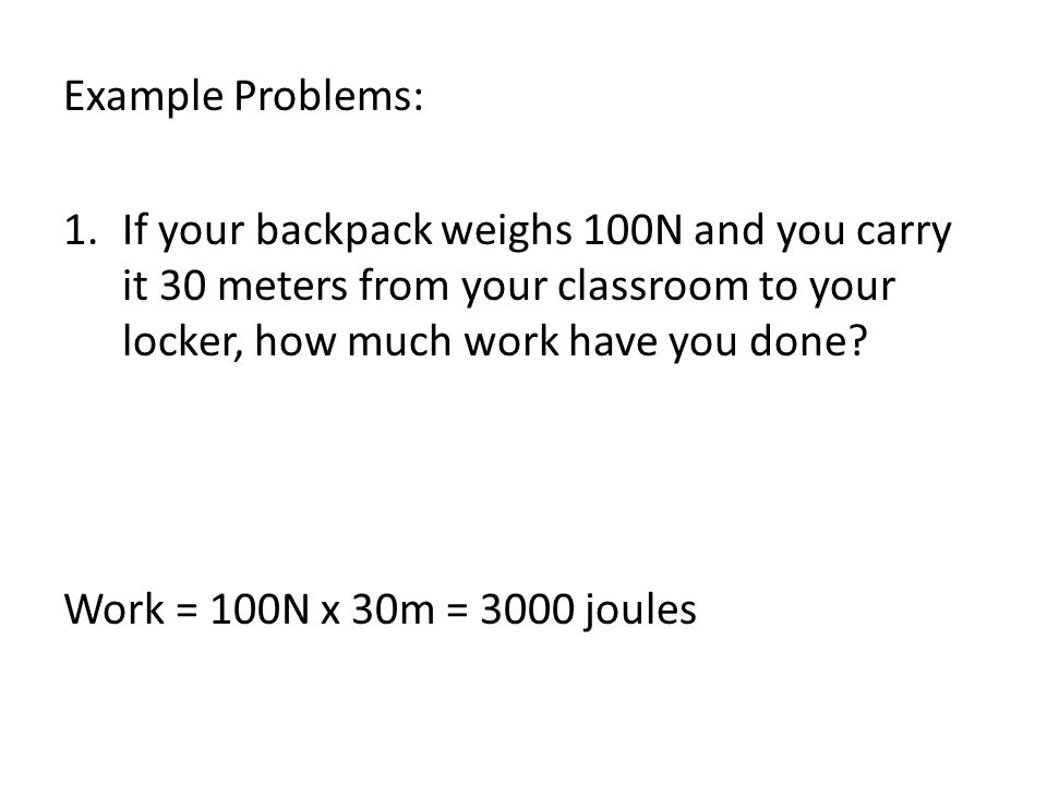 Example Problems: If your backpack weighs 100N and you carry it 30 meters from your classroom to your locker, how much work have you done
