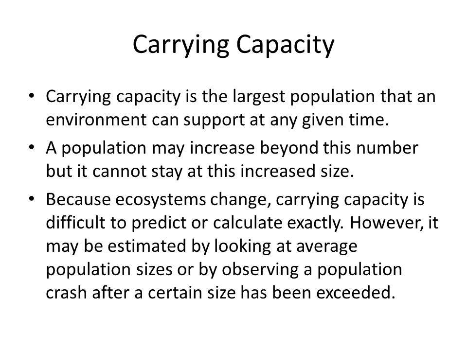 Carrying Capacity Carrying capacity is the largest population that an environment can support at any given time.
