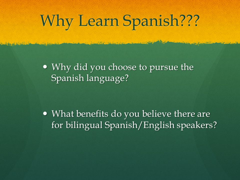 Why Learn Spanish Why did you choose to pursue the Spanish language