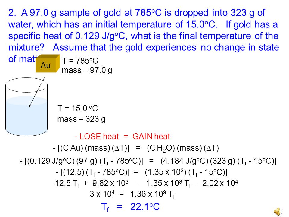2. A 97.0 g sample of gold at 785oC is dropped into 323 g of water, which has an initial temperature of 15.0oC. If gold has a specific heat of 0.129 J/goC, what is the final temperature of the mixture Assume that the gold experiences no change in state of matter.