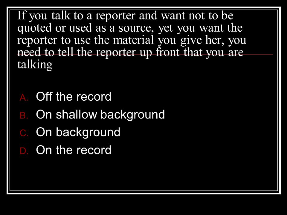 If you talk to a reporter and want not to be quoted or used as a source, yet you want the reporter to use the material you give her, you need to tell the reporter up front that you are talking