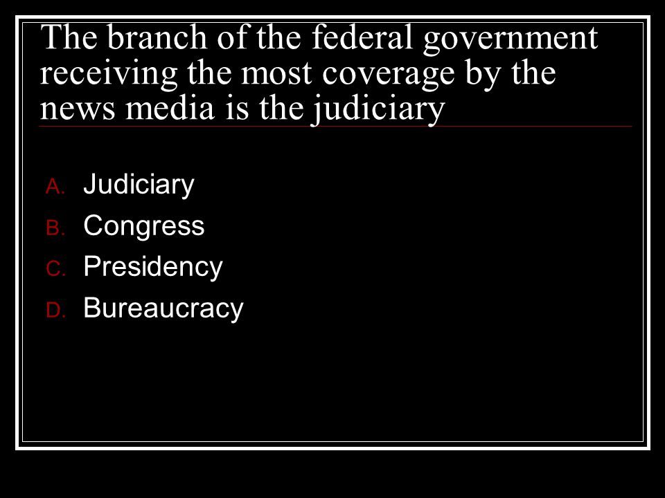 The branch of the federal government receiving the most coverage by the news media is the judiciary
