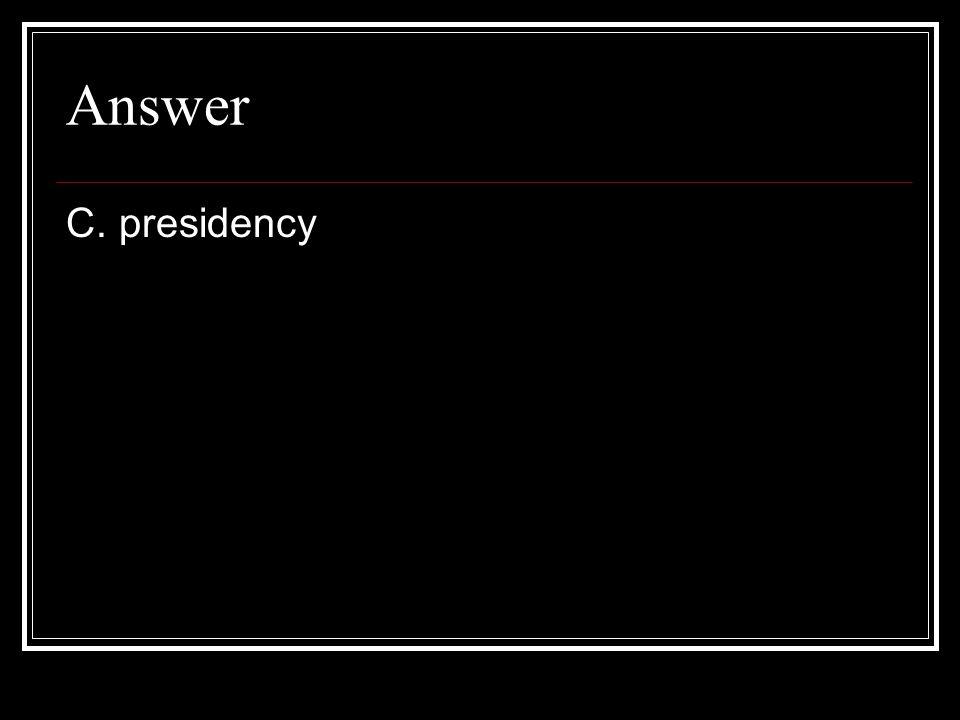 Answer C. presidency