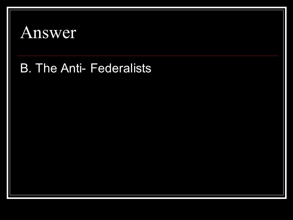Answer B. The Anti- Federalists