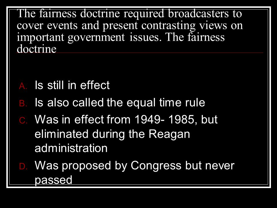 The fairness doctrine required broadcasters to cover events and present contrasting views on important government issues. The fairness doctrine