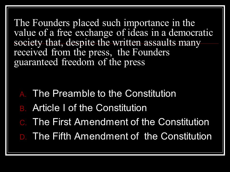 The Founders placed such importance in the value of a free exchange of ideas in a democratic society that, despite the written assaults many received from the press, the Founders guaranteed freedom of the press