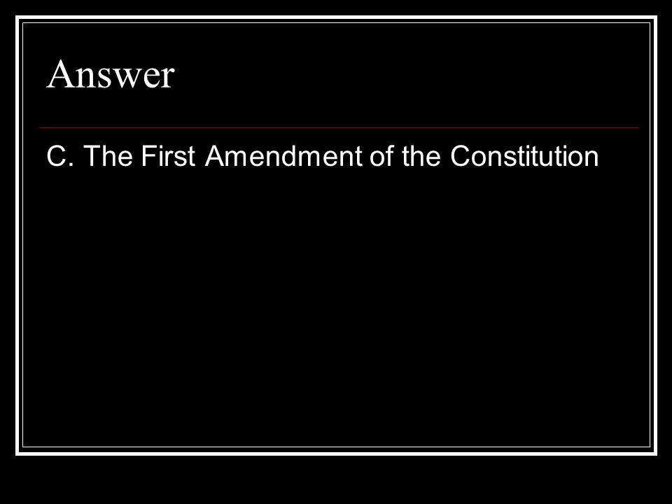 Answer C. The First Amendment of the Constitution