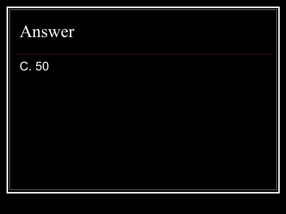 Answer C. 50