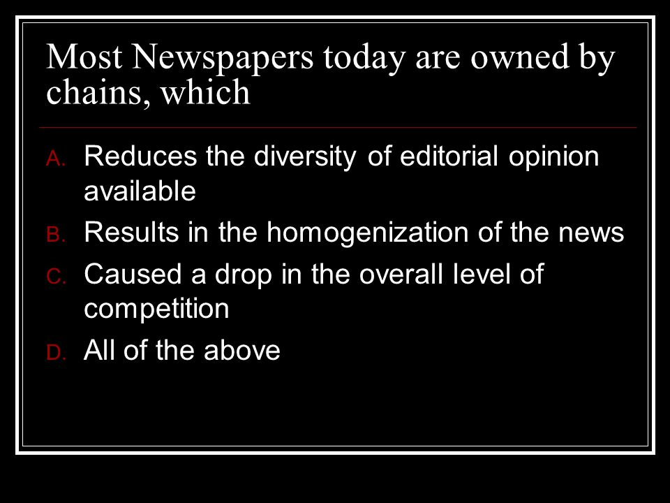 Most Newspapers today are owned by chains, which