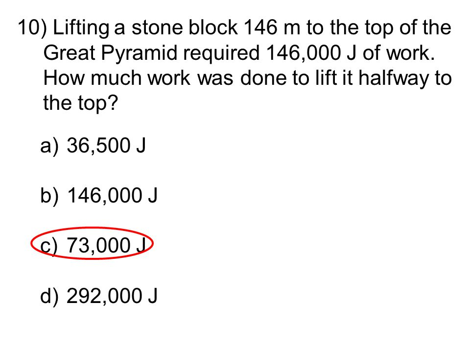 Lifting a stone block 146 m to the top of the Great Pyramid required 146,000 J of work. How much work was done to lift it halfway to the top