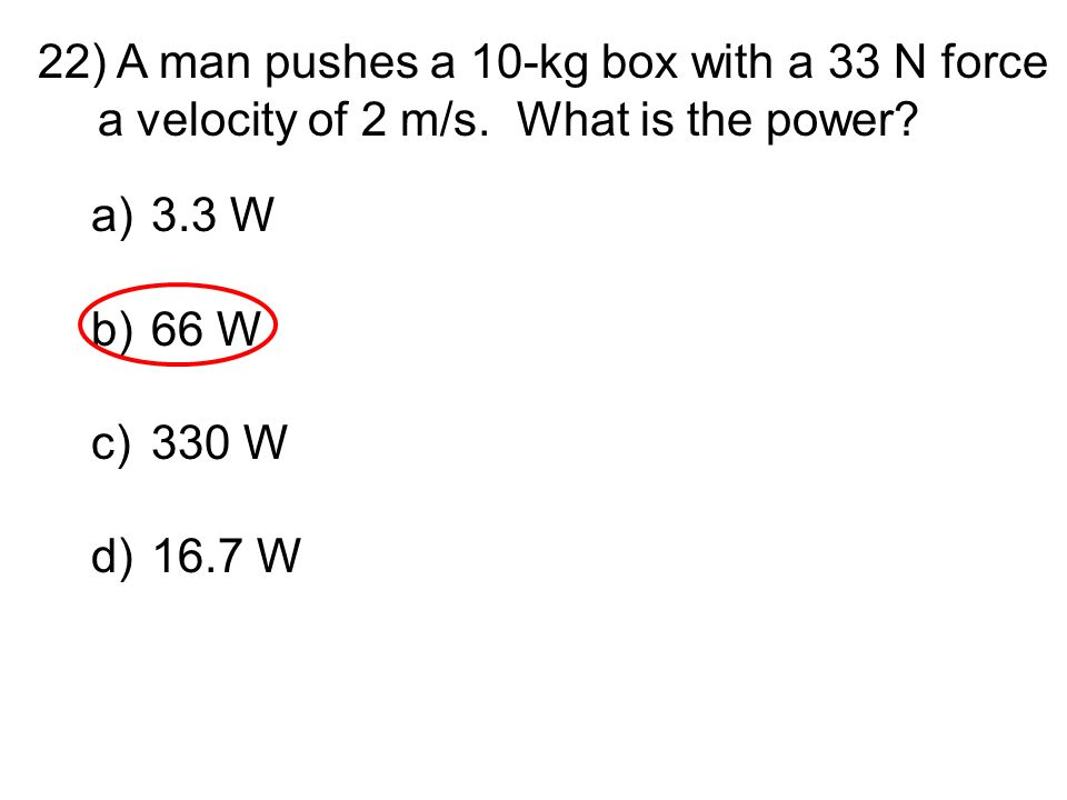 A man pushes a 10-kg box with a 33 N force a velocity of 2 m/s