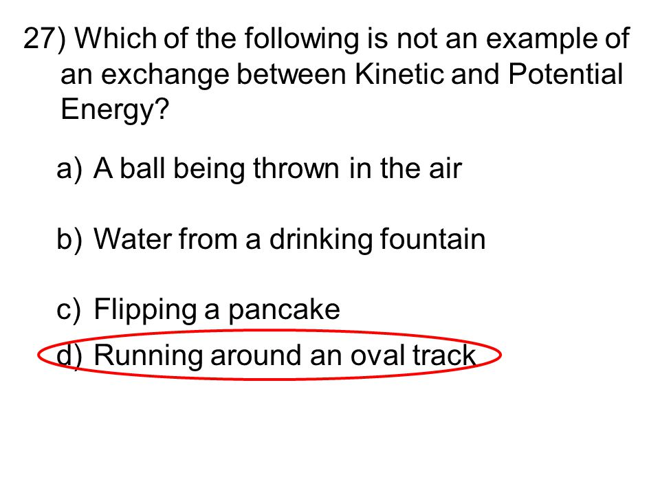 Which of the following is not an example of an exchange between Kinetic and Potential Energy