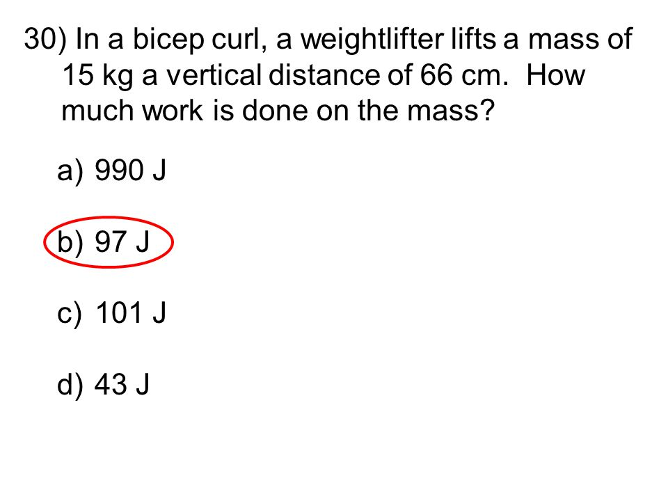 In a bicep curl, a weightlifter lifts a mass of 15 kg a vertical distance of 66 cm. How much work is done on the mass