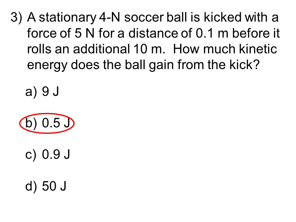 A stationary 4-N soccer ball is kicked with a force of 5 N for a distance of 0.1 m before it rolls an additional 10 m. How much kinetic energy does the ball gain from the kick