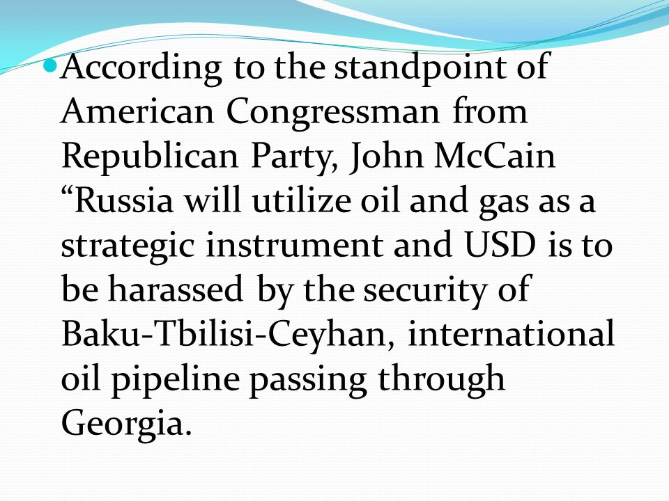 According to the standpoint of American Congressman from Republican Party, John McCain Russia will utilize oil and gas as a strategic instrument and USD is to be harassed by the security of Baku-Tbilisi-Ceyhan, international oil pipeline passing through Georgia.