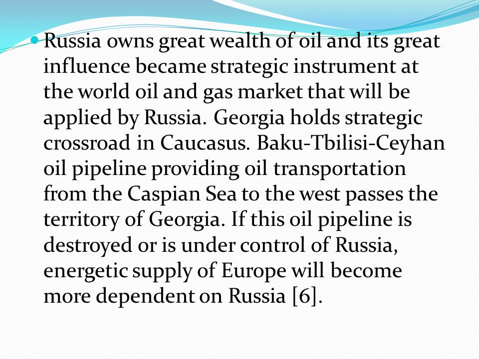 Russia owns great wealth of oil and its great influence became strategic instrument at the world oil and gas market that will be applied by Russia.