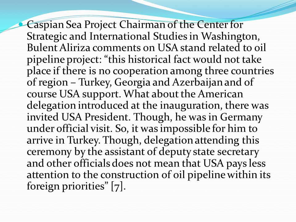 Caspian Sea Project Chairman of the Center for Strategic and International Studies in Washington, Bulent Aliriza comments on USA stand related to oil pipeline project: this historical fact would not take place if there is no cooperation among three countries of region – Turkey, Georgia and Azerbaijan and of course USA support.