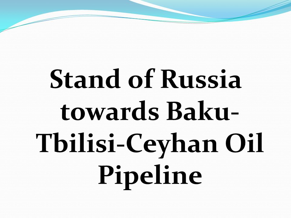 Stand of Russia towards Baku-Tbilisi-Ceyhan Oil Pipeline