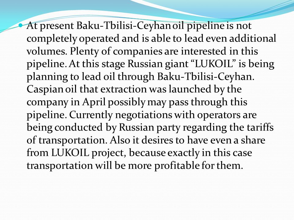 At present Baku-Tbilisi-Ceyhan oil pipeline is not completely operated and is able to lead even additional volumes.