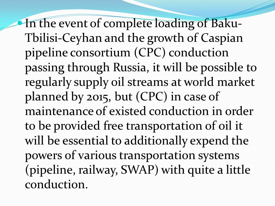 In the event of complete loading of Baku-Tbilisi-Ceyhan and the growth of Caspian pipeline consortium (CPC) conduction passing through Russia, it will be possible to regularly supply oil streams at world market planned by 2015, but (CPC) in case of maintenance of existed conduction in order to be provided free transportation of oil it will be essential to additionally expend the powers of various transportation systems (pipeline, railway, SWAP) with quite a little conduction.