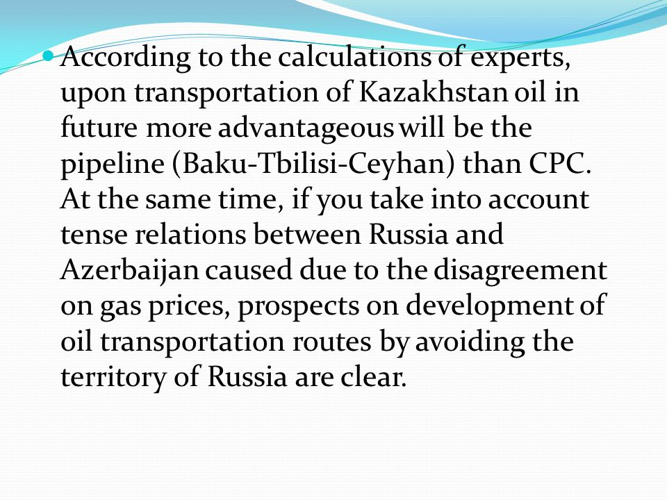 According to the calculations of experts, upon transportation of Kazakhstan oil in future more advantageous will be the pipeline (Baku-Tbilisi-Ceyhan) than CPC.