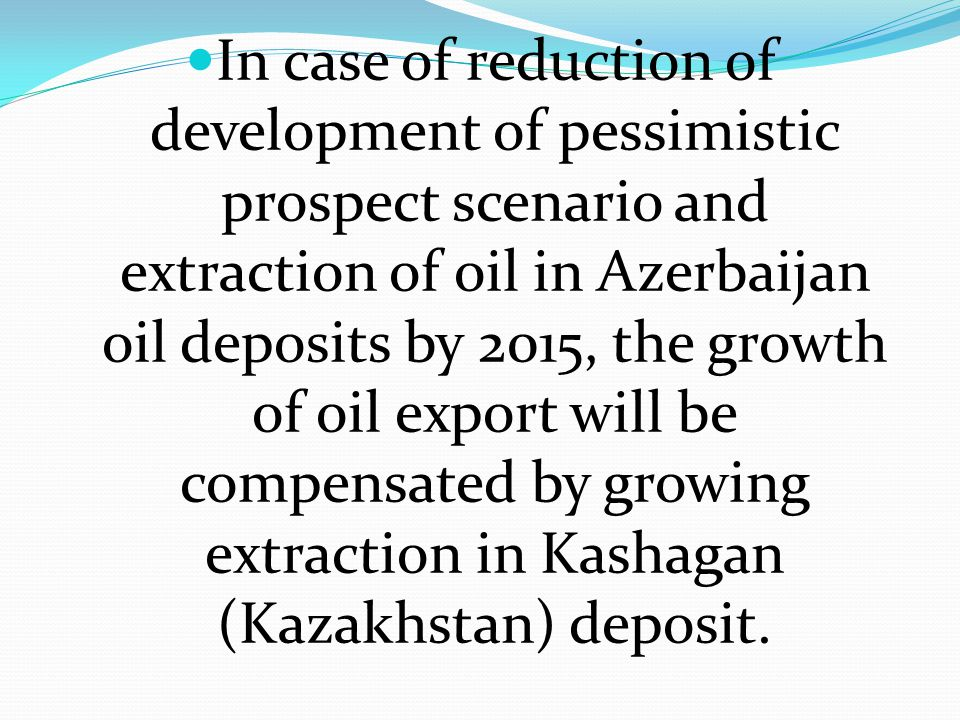 In case of reduction of development of pessimistic prospect scenario and extraction of oil in Azerbaijan oil deposits by 2015, the growth of oil export will be compensated by growing extraction in Kashagan (Kazakhstan) deposit.