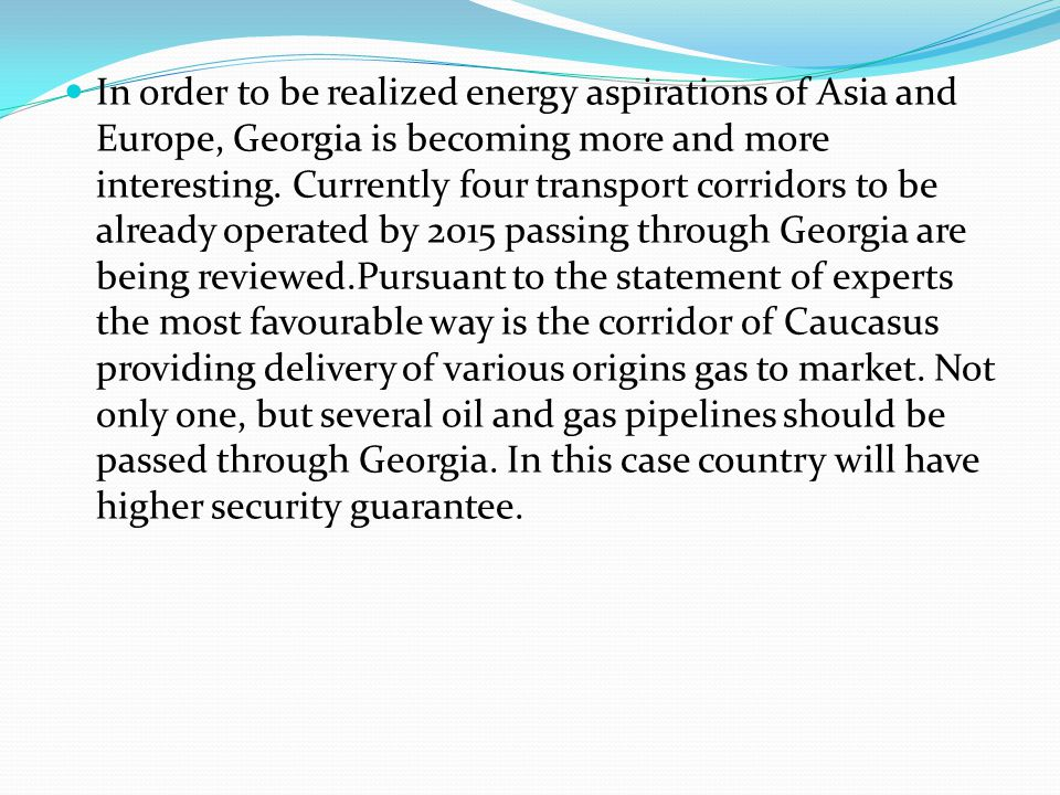 In order to be realized energy aspirations of Asia and Europe, Georgia is becoming more and more interesting.