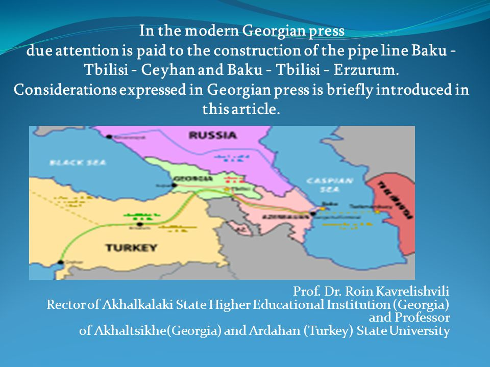In the modern Georgian press due attention is paid to the construction of the pipe line Baku - Tbilisi - Ceyhan and Baku - Tbilisi - Erzurum.