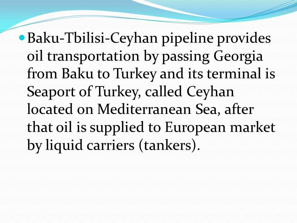 Baku-Tbilisi-Ceyhan pipeline provides oil transportation by passing Georgia from Baku to Turkey and its terminal is Seaport of Turkey, called Ceyhan located on Mediterranean Sea, after that oil is supplied to European market by liquid carriers (tankers).