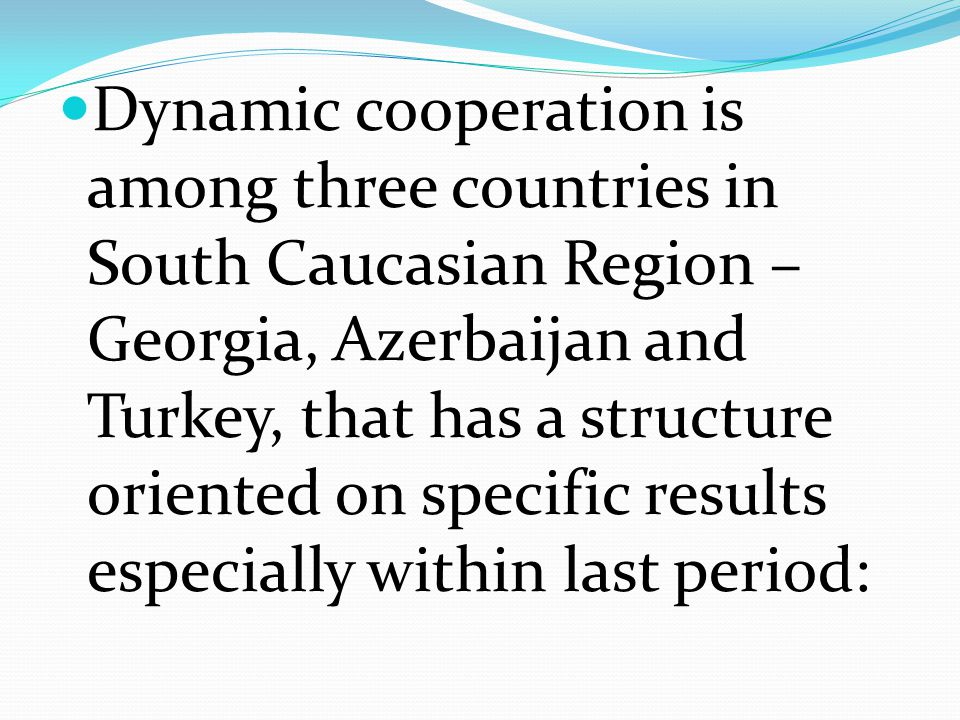 Dynamic cooperation is among three countries in South Caucasian Region – Georgia, Azerbaijan and Turkey, that has a structure oriented on specific results especially within last period: