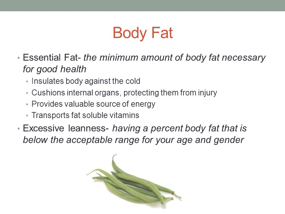 Body Fat Essential Fat- the minimum amount of body fat necessary for good health. Insulates body against the cold.