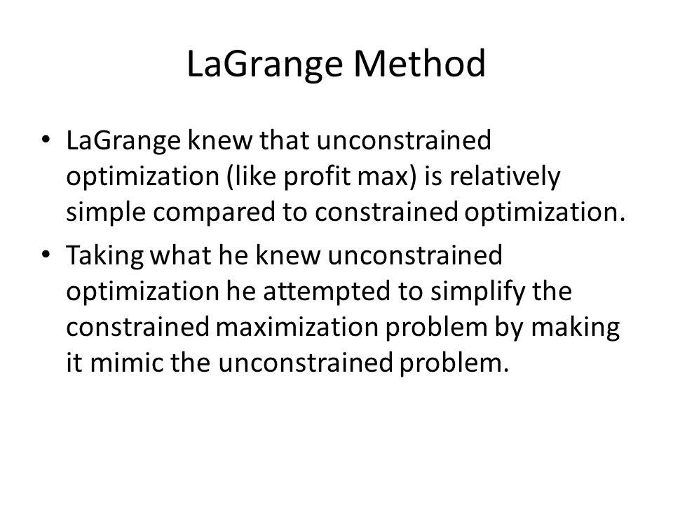 LaGrange Method LaGrange knew that unconstrained optimization (like profit max) is relatively simple compared to constrained optimization.