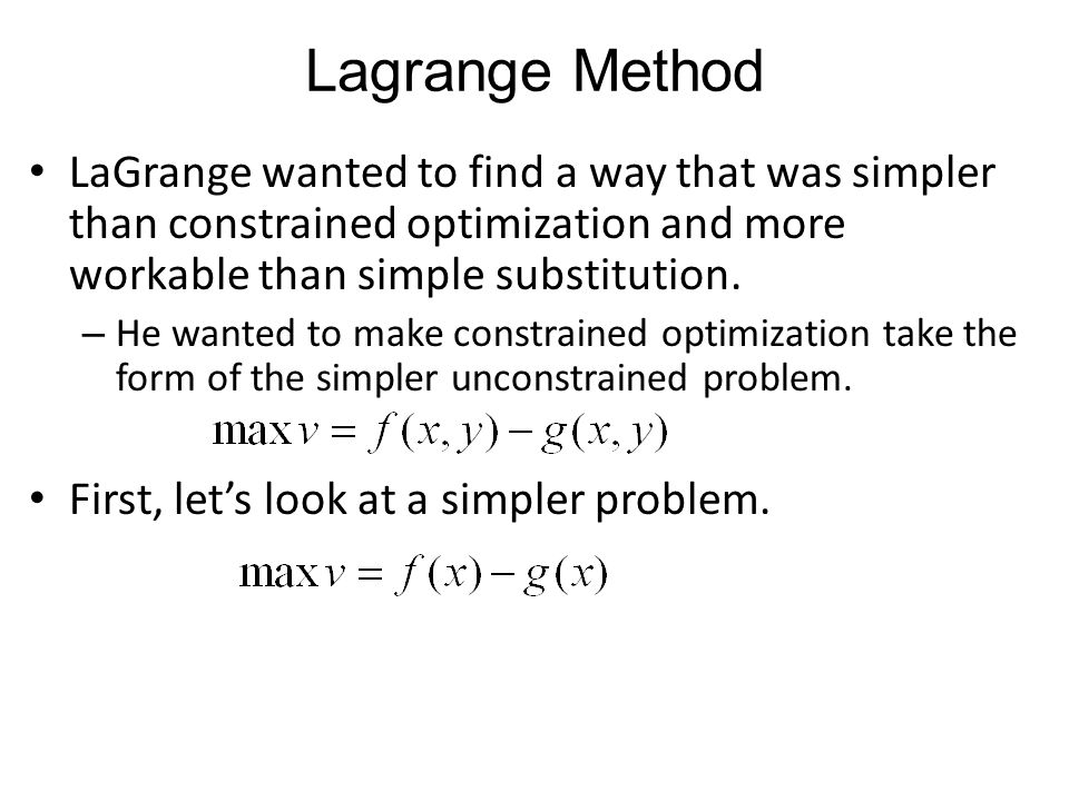 Lagrange Method LaGrange wanted to find a way that was simpler than constrained optimization and more workable than simple substitution.
