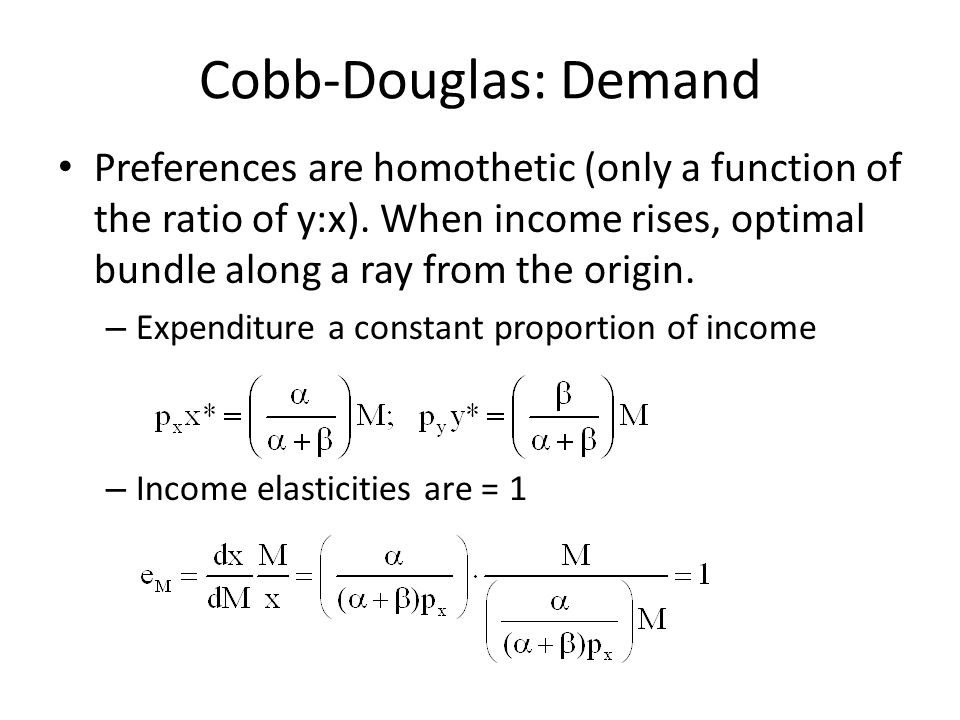 Cobb-Douglas: Demand Preferences are homothetic (only a function of the ratio of y:x). When income rises, optimal bundle along a ray from the origin.
