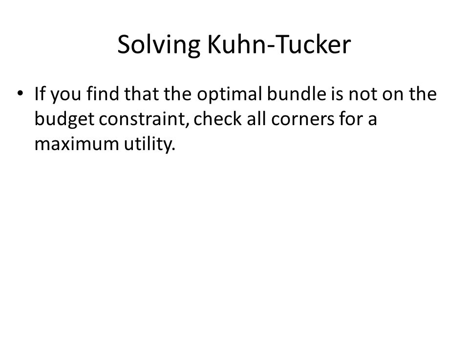 Solving Kuhn-Tucker If you find that the optimal bundle is not on the budget constraint, check all corners for a maximum utility.