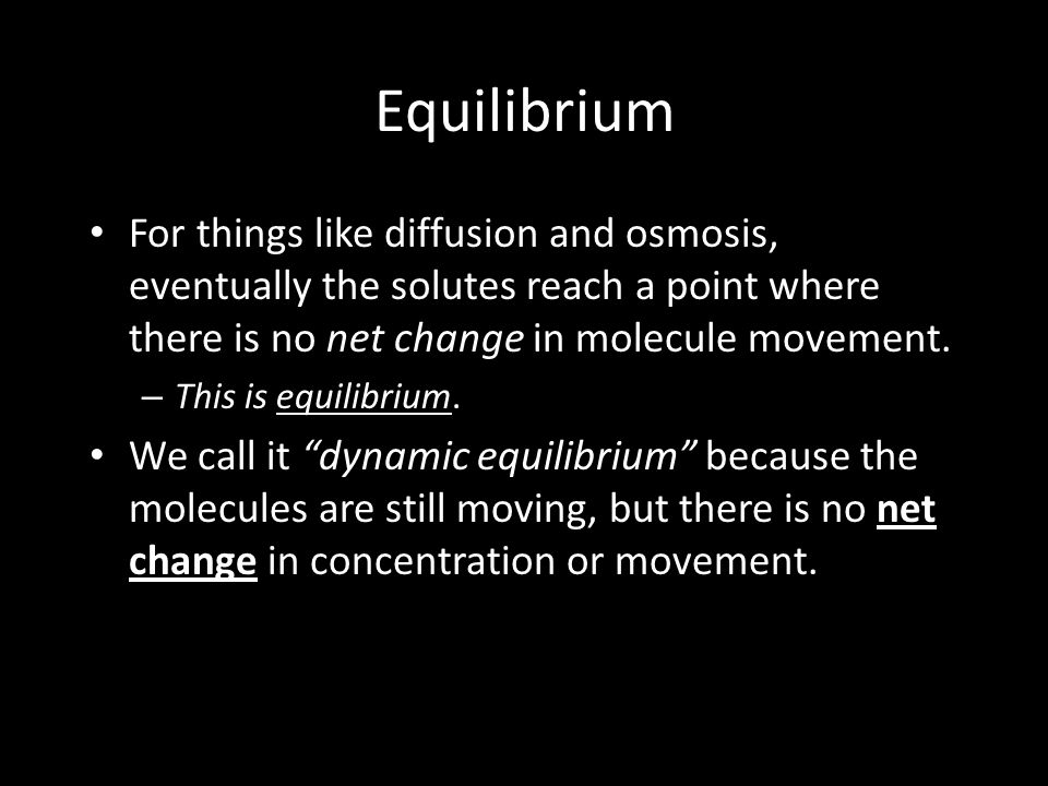 Equilibrium For things like diffusion and osmosis, eventually the solutes reach a point where there is no net change in molecule movement.