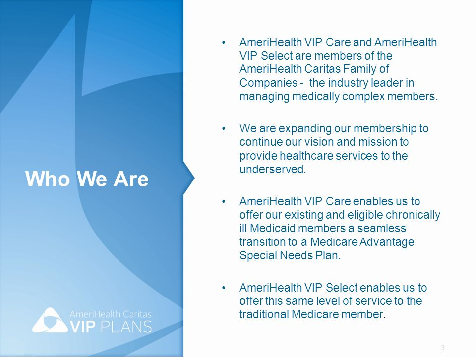 AmeriHealth VIP Care and AmeriHealth VIP Select are members of the AmeriHealth Caritas Family of Companies - the industry leader in managing medically complex members.